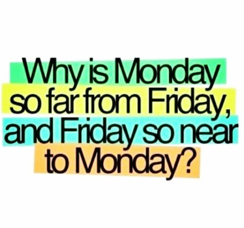 why is Monday so far from Friday, and Friday so near to Monday?