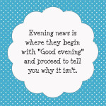 """Evening news is where they begin with """"Good evening"""" and proceed to tell you why it's not. - Robert Orben"""
